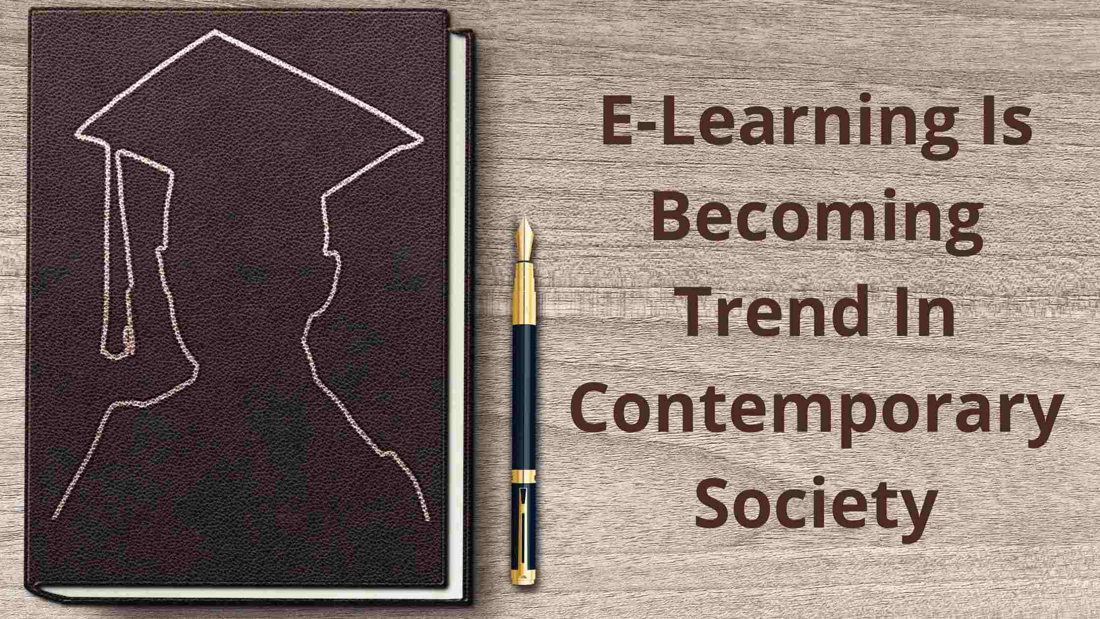Why Is E-Learning In Trend In Contemporary Society?