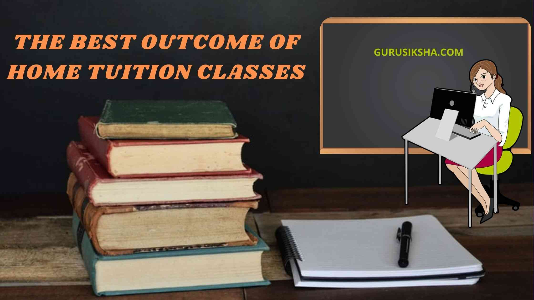 How Can Students Get The Best Outcome Of Home Tuition Classes?
